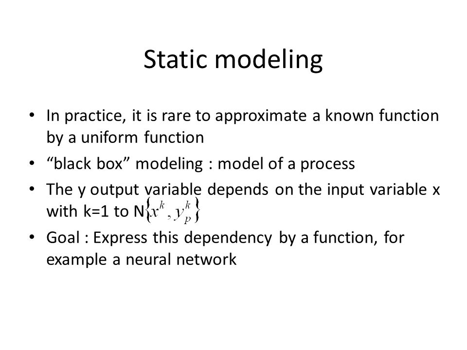Static modeling In practice, it is rare to approximate a known function by a uniform function. black box modeling : model of a process.