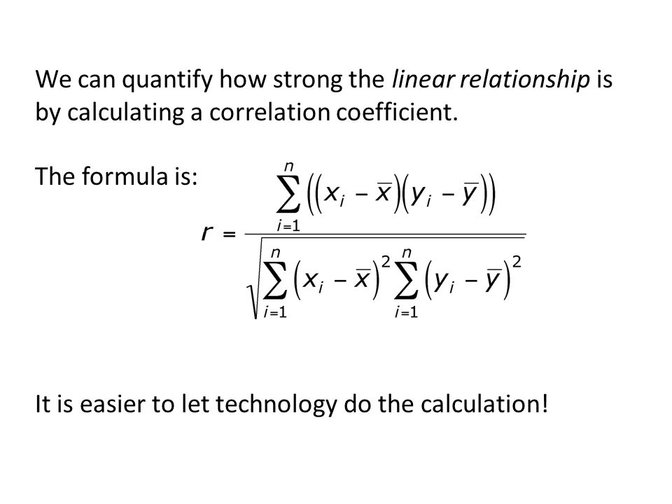 We can quantify how strong the linear relationship is by calculating a correlation coefficient.