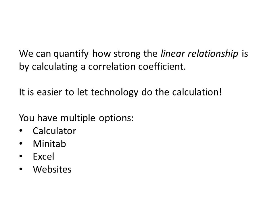 We can quantify how strong the linear relationship is by calculating a correlation coefficient. It is easier to let technology do the calculation! You have multiple options: