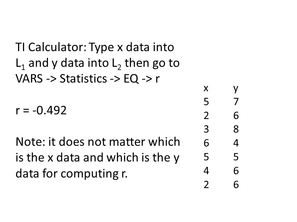 TI Calculator: Type x data into L1 and y data into L2 then go to VARS -> Statistics -> EQ -> r r = -0.492 Note: it does not matter which is the x data and which is the y data for computing r.