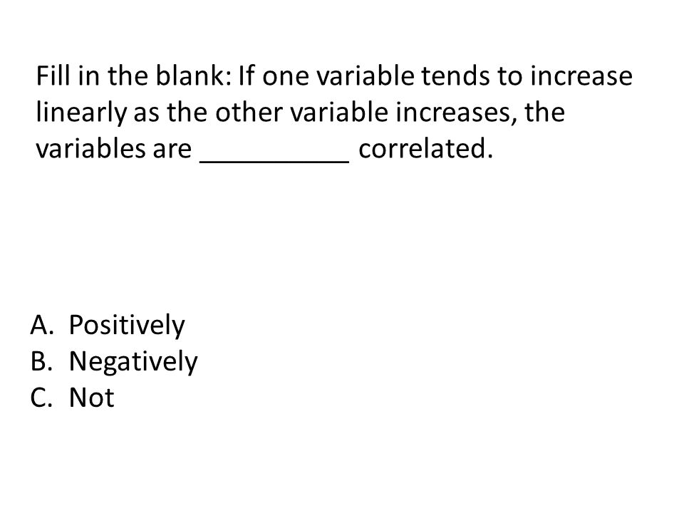 Fill in the blank: If one variable tends to increase linearly as the other variable increases, the variables are __________ correlated.