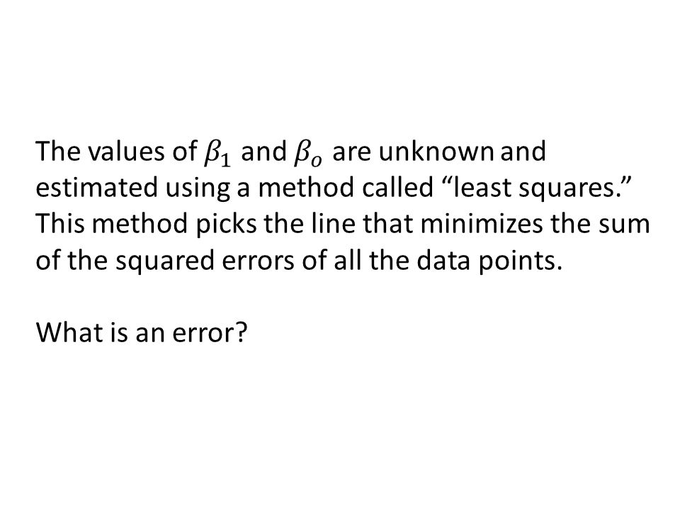 The values of 𝛽 1 and 𝛽 𝑜 are unknown and estimated using a method called least squares. This method picks the line that minimizes the sum of the squared errors of all the data points.