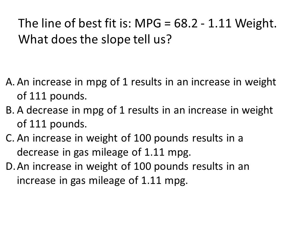 The line of best fit is: MPG = 68. 2 - 1. 11 Weight