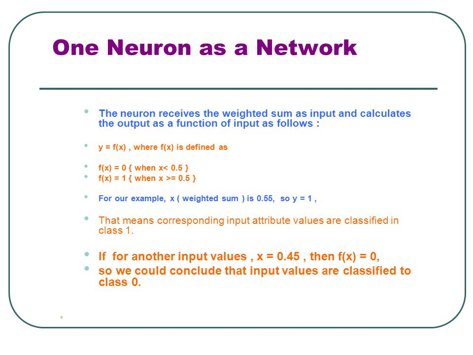 One Neuron as a Network The neuron receives the weighted sum as input and calculates the output as a function of input as follows :