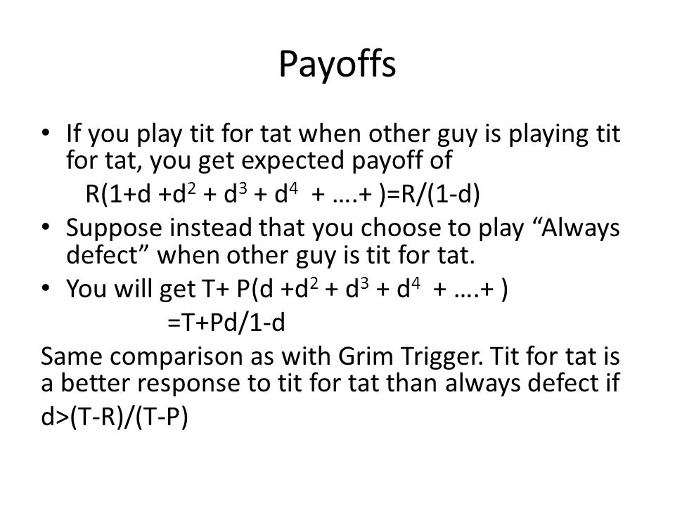 Payoffs If you play tit for tat when other guy is playing tit for tat, you get expected payoff of. R(1+d +d2 + d3 + d4 + ….+ )=R/(1-d)