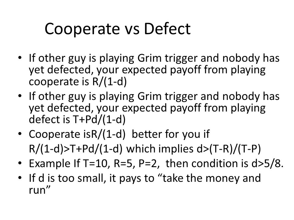 Cooperate vs Defect If other guy is playing Grim trigger and nobody has yet defected, your expected payoff from playing cooperate is R/(1-d)