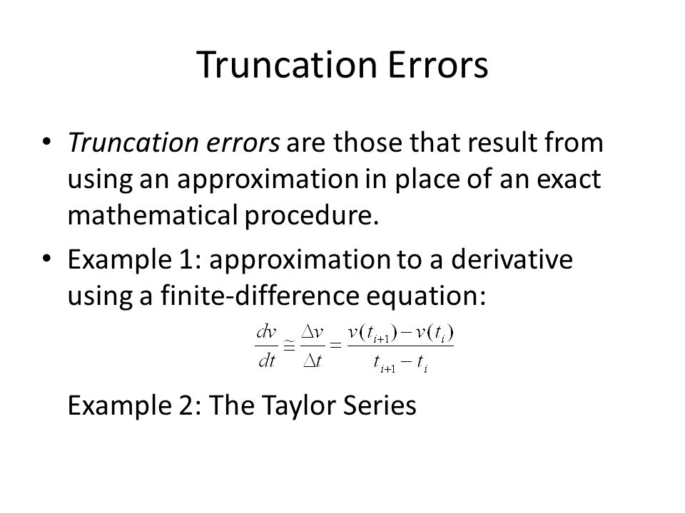 Truncation Errors Truncation errors are those that result from using an approximation in place of an exact mathematical procedure.