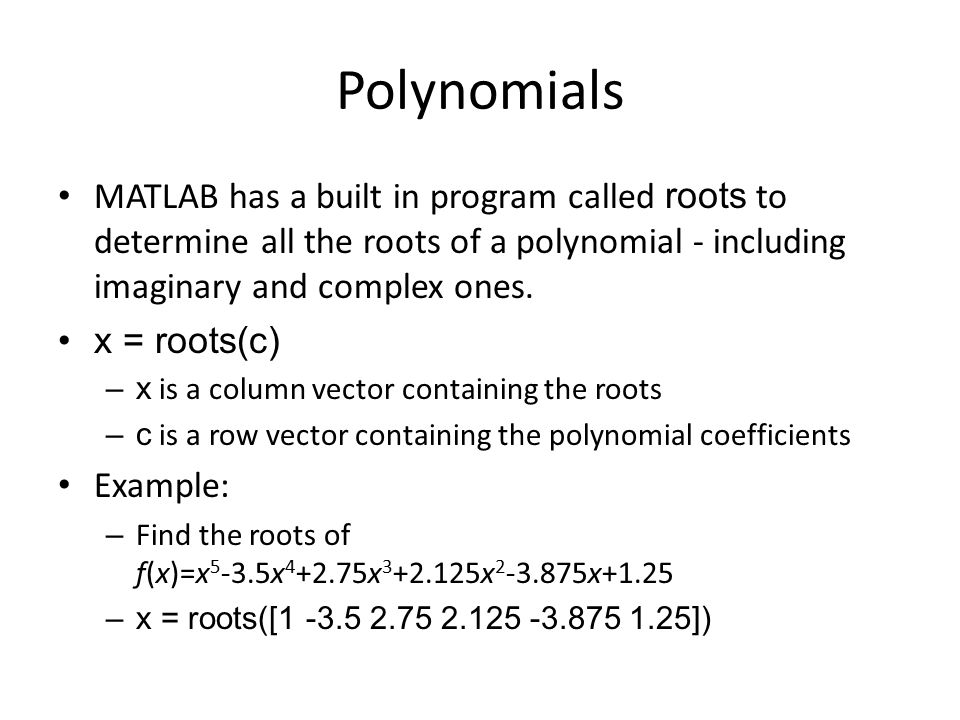 Polynomials MATLAB has a built in program called roots to determine all the roots of a polynomial - including imaginary and complex ones.