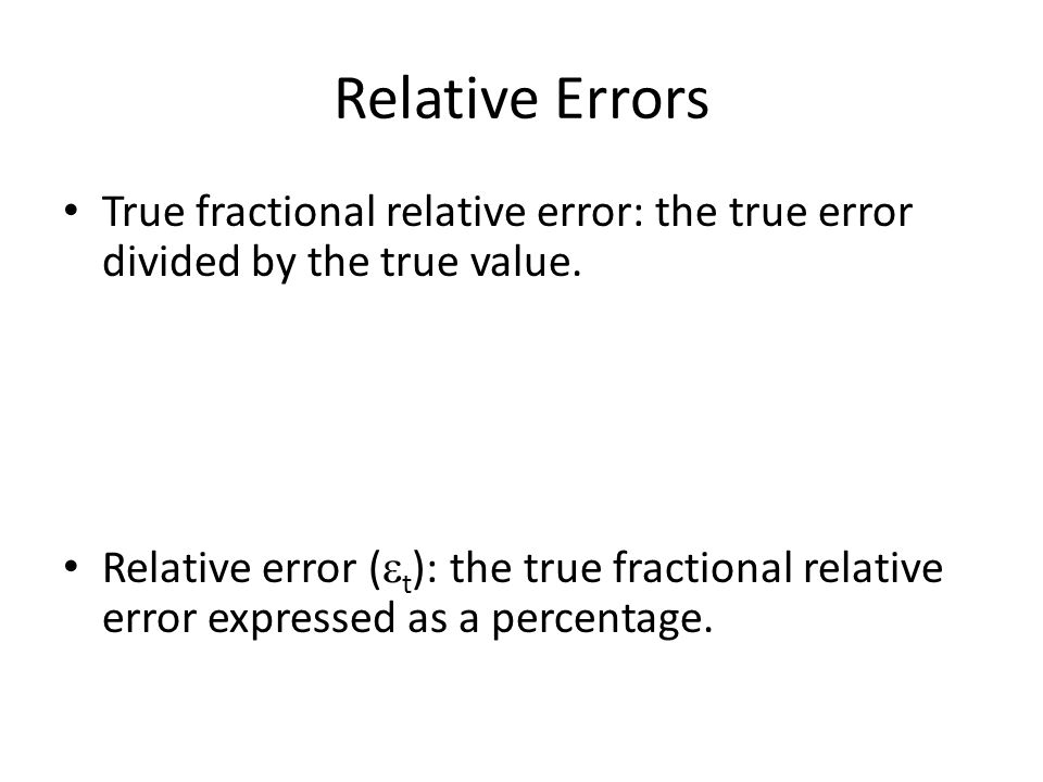 Relative Errors True fractional relative error: the true error divided by the true value.