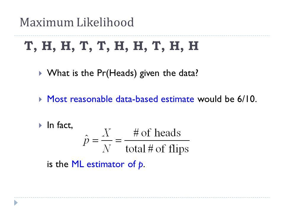 Maximum Likelihood T, H, H, T, T, H, H, T, H, H