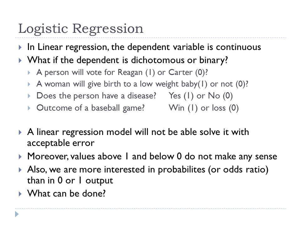 Logistic Regression In Linear regression, the dependent variable is continuous. What if the dependent is dichotomous or binary