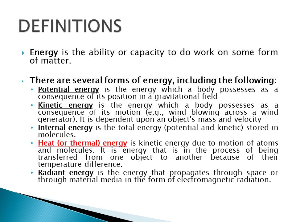 DEFINITIONS Energy is the ability or capacity to do work on some form of matter. There are several forms of energy, including the following: