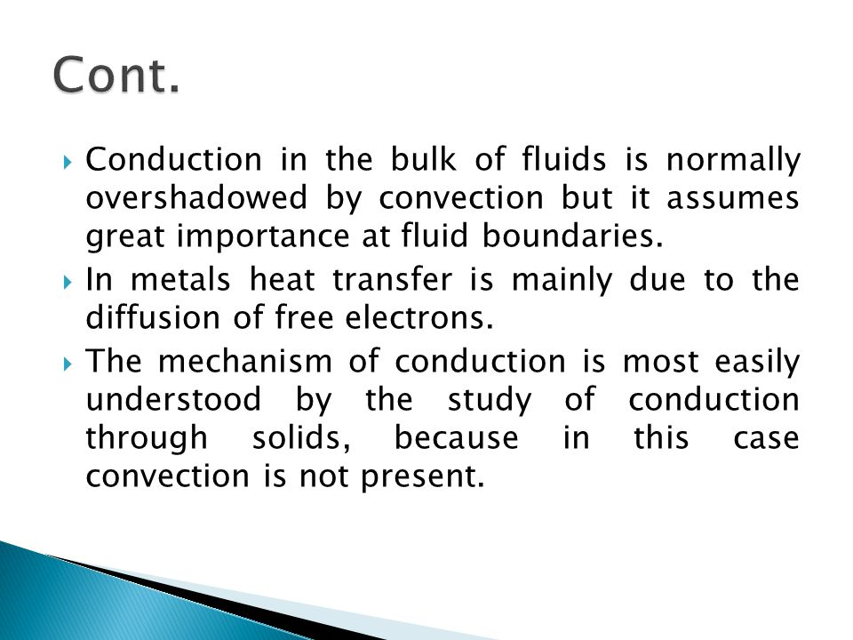 Cont. Conduction in the bulk of fluids is normally overshadowed by convection but it assumes great importance at fluid boundaries.