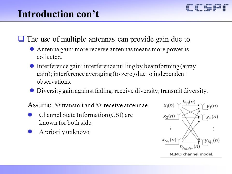 Introduction con't The use of multiple antennas can provide gain due to. Antenna gain: more receive antennas means more power is collected.