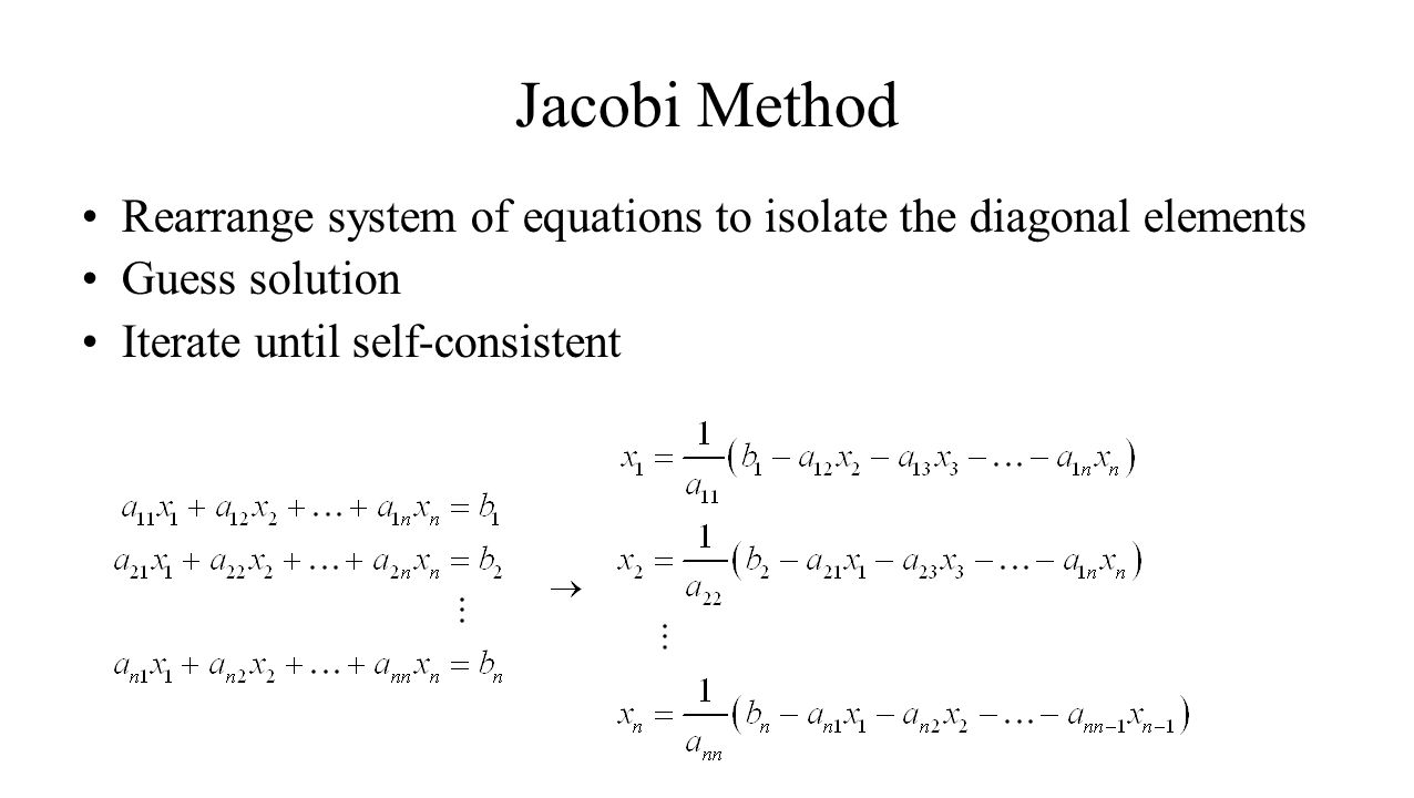 Jacobi Method Rearrange system of equations to isolate the diagonal elements.