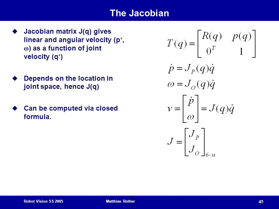 The Jacobian Jacobian matrix J(q) gives linear and angular velocity (p', ) as a function of joint velocity (q')