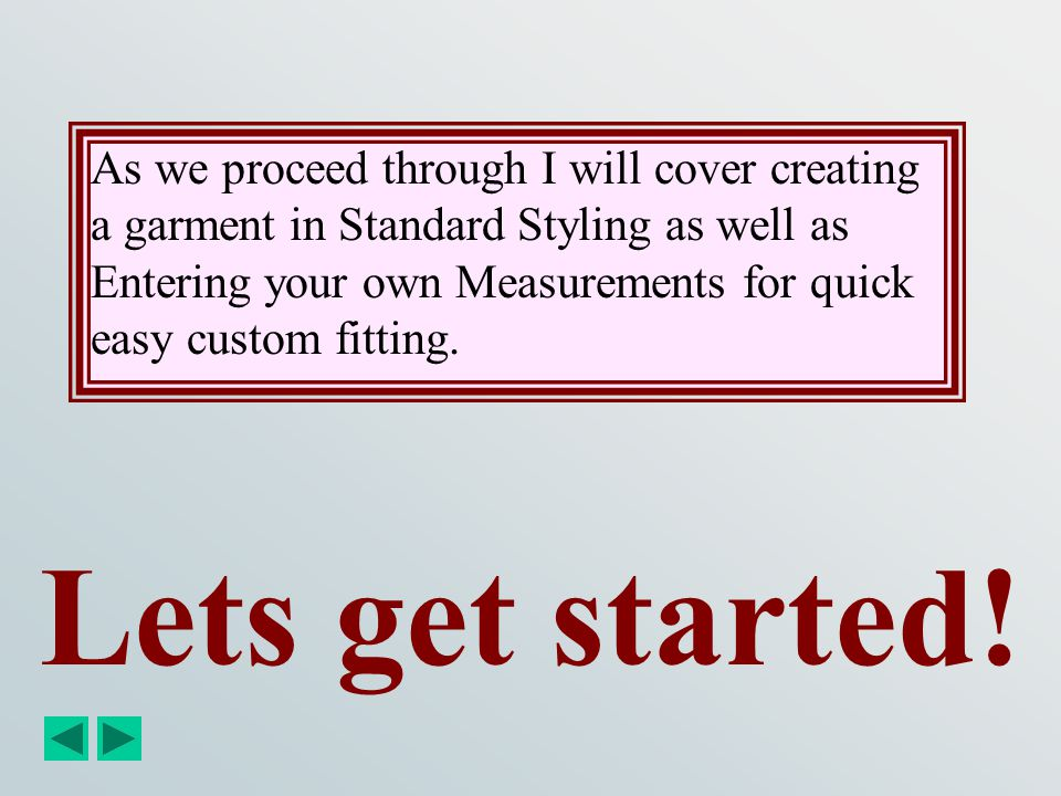 As we proceed through I will cover creating a garment in Standard Styling as well as Entering your own Measurements for quick easy custom fitting.