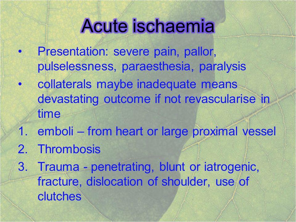 Acute ischaemia Presentation: severe pain, pallor, pulselessness, paraesthesia, paralysis.