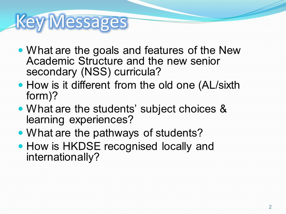 Key Messages What are the goals and features of the New Academic Structure and the new senior secondary (NSS) curricula