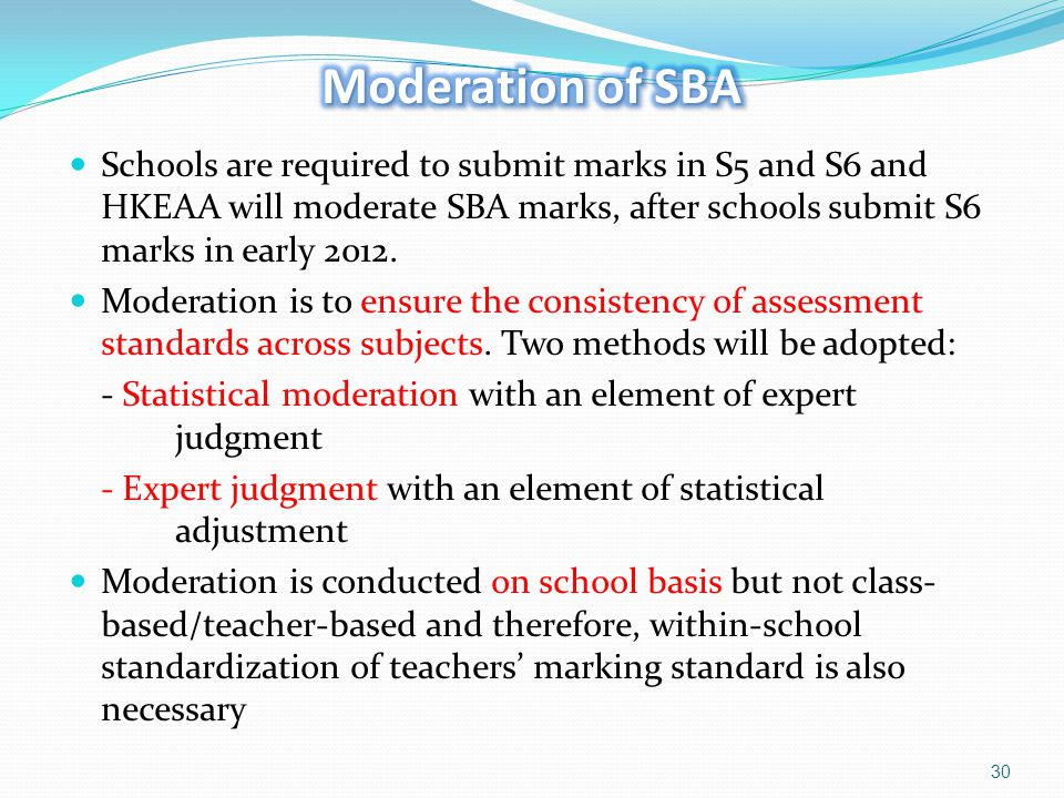 Moderation of SBA Schools are required to submit marks in S5 and S6 and HKEAA will moderate SBA marks, after schools submit S6 marks in early 2012.