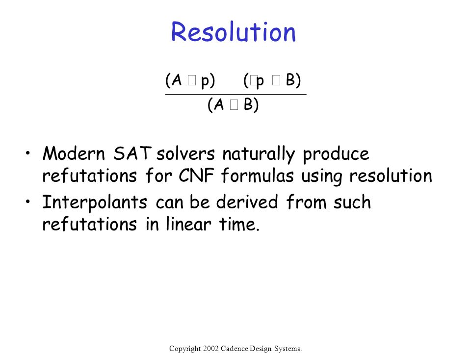 Resolution (A Ú p) (Øp Ú B) (A Ú B) Modern SAT solvers naturally produce refutations for CNF formulas using resolution.