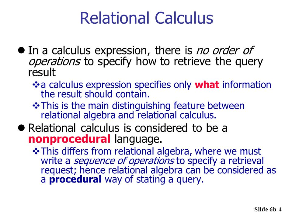 Relational Calculus In a calculus expression, there is no order of operations to specify how to retrieve the query result.