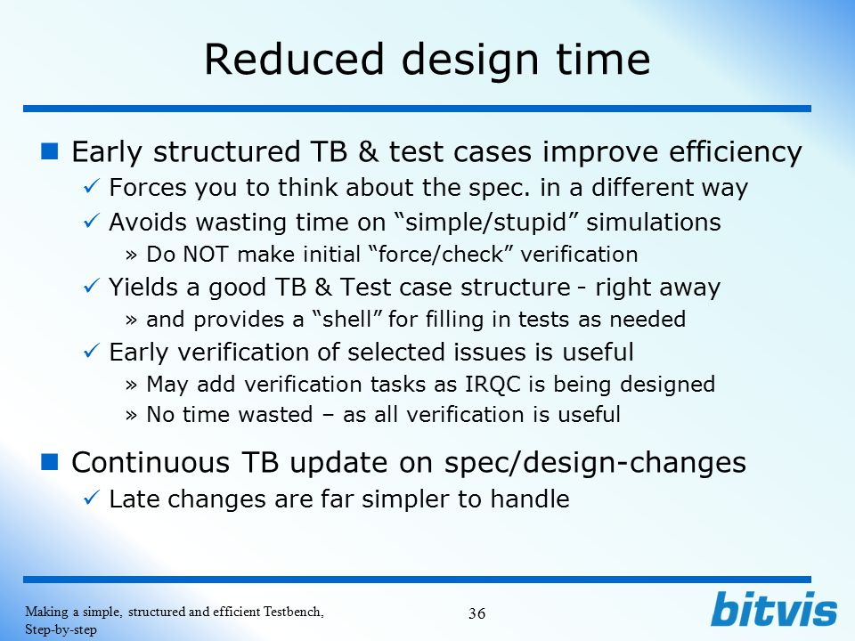 Reduced design time Early structured TB & test cases improve efficiency. Forces you to think about the spec. in a different way.