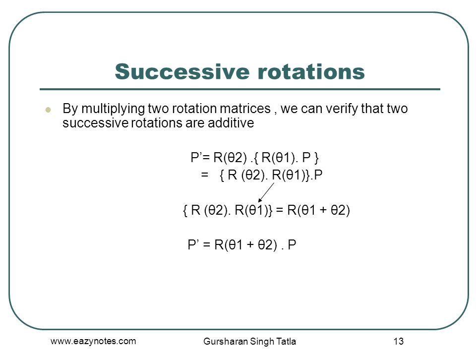 Successive rotations By multiplying two rotation matrices , we can verify that two successive rotations are additive.