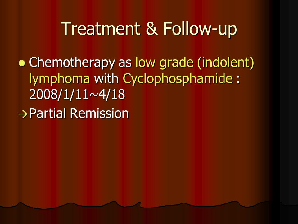 Treatment & Follow-up Chemotherapy as low grade (indolent) lymphoma with Cyclophosphamide : 2008/1/11~4/18.
