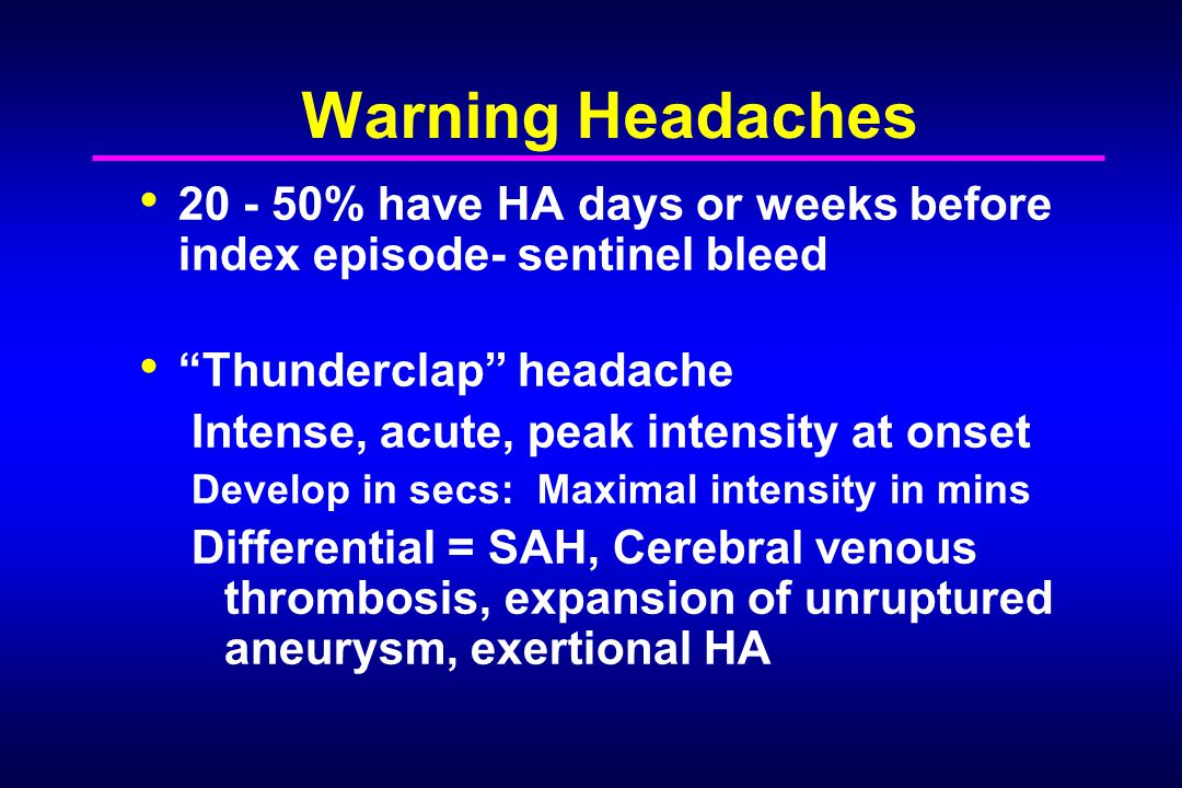 Warning Headaches 20 - 50% have HA days or weeks before index episode- sentinel bleed. Thunderclap headache.