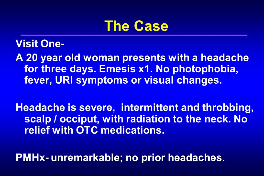 The Case Visit One- A 20 year old woman presents with a headache for three days. Emesis x1. No photophobia, fever, URI symptoms or visual changes.