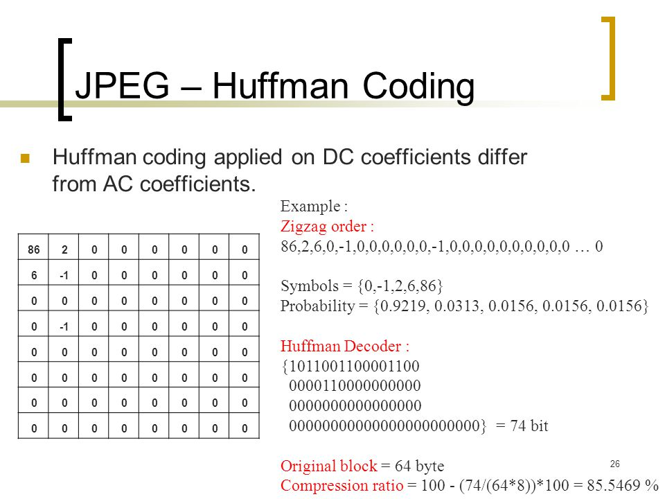 JPEG – Huffman Coding Huffman coding applied on DC coefficients differ from AC coefficients. Example :
