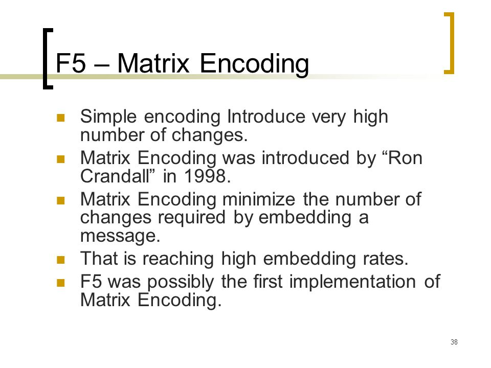 F5 – Matrix Encoding Simple encoding Introduce very high number of changes. Matrix Encoding was introduced by Ron Crandall in 1998.