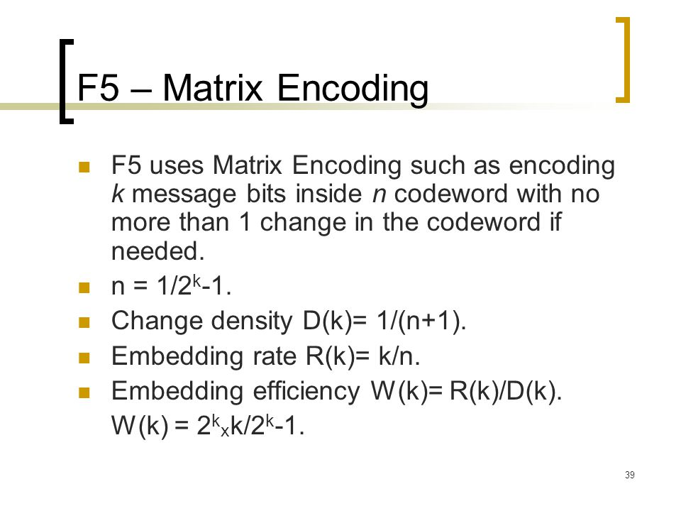 F5 – Matrix Encoding F5 uses Matrix Encoding such as encoding k message bits inside n codeword with no more than 1 change in the codeword if needed.