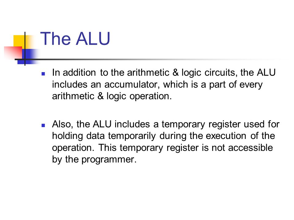The ALU In addition to the arithmetic & logic circuits, the ALU includes an accumulator, which is a part of every arithmetic & logic operation.