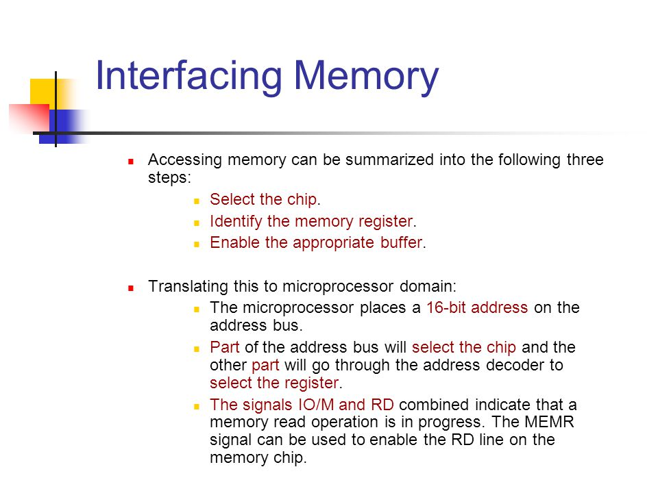 Interfacing Memory Accessing memory can be summarized into the following three steps: Select the chip.