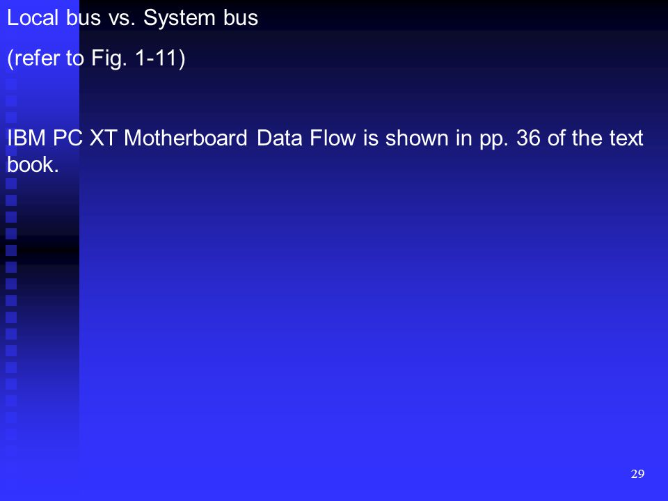 Local bus vs. System bus (refer to Fig. 1-11) IBM PC XT Motherboard Data Flow is shown in pp.
