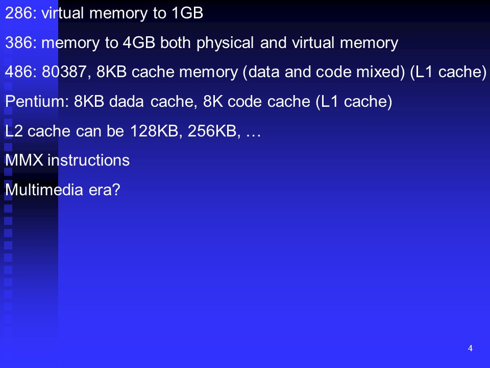 286: virtual memory to 1GB 386: memory to 4GB both physical and virtual memory. 486: 80387, 8KB cache memory (data and code mixed) (L1 cache)