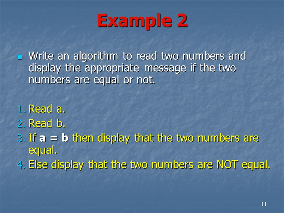 Example 2 Write an algorithm to read two numbers and display the appropriate message if the two numbers are equal or not.