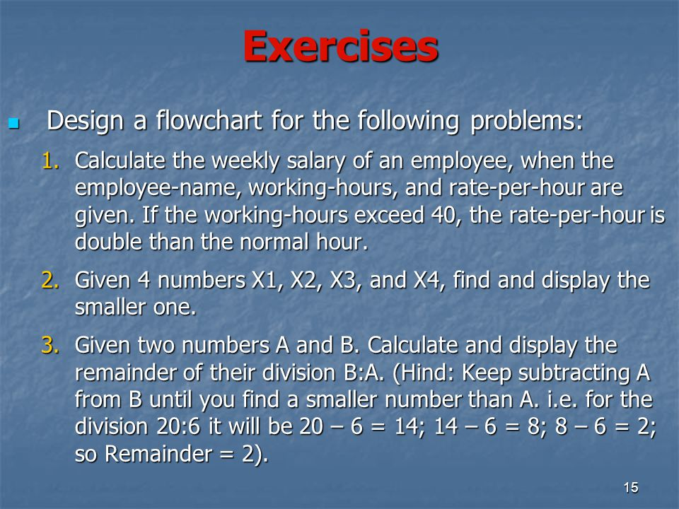 Exercises Design a flowchart for the following problems: