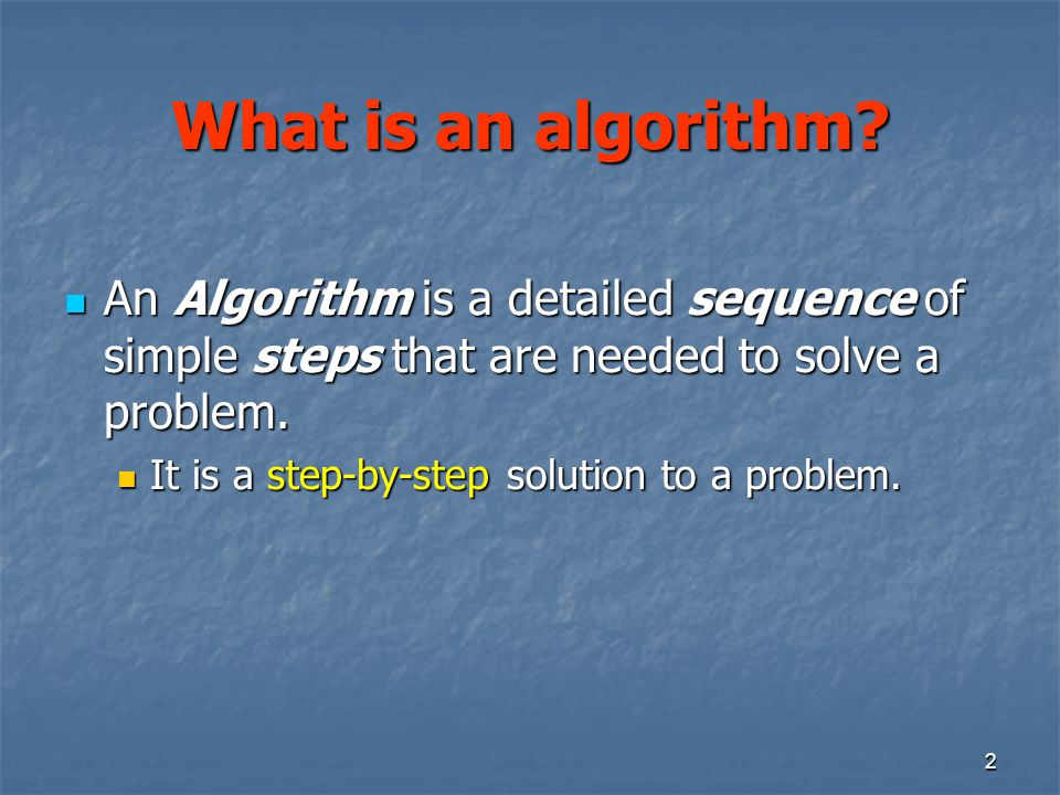 What is an algorithm An Algorithm is a detailed sequence of simple steps that are needed to solve a problem.
