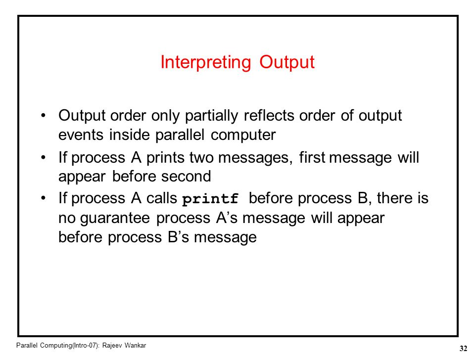 Interpreting Output Output order only partially reflects order of output events inside parallel computer.