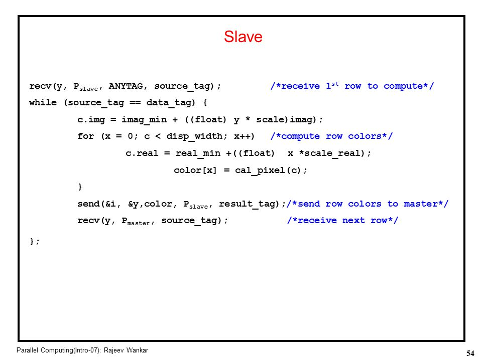 Slave recv(y, Pslave, ANYTAG, source_tag); /*receive 1st row to compute*/ while (source_tag == data_tag) {