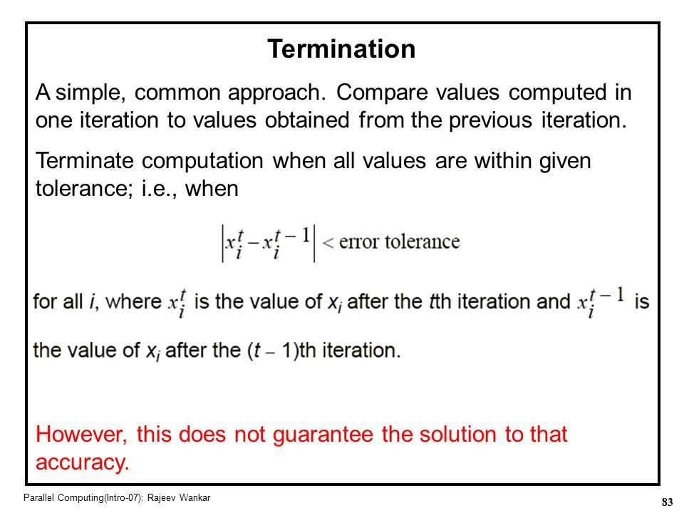 Termination A simple, common approach. Compare values computed in one iteration to values obtained from the previous iteration.