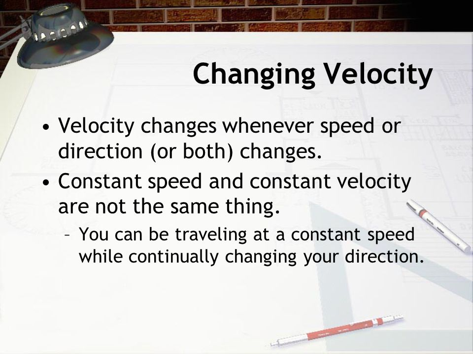 Changing Velocity Velocity changes whenever speed or direction (or both) changes. Constant speed and constant velocity are not the same thing.