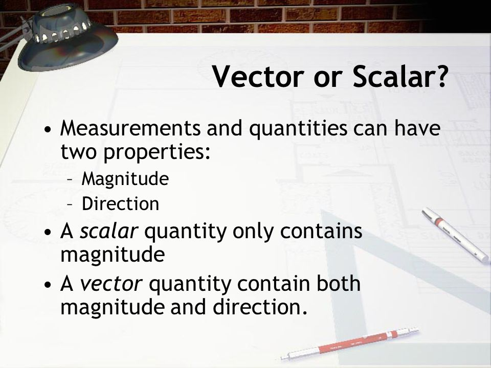 Vector or Scalar Measurements and quantities can have two properties:
