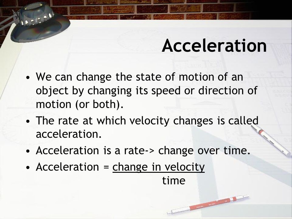 Acceleration We can change the state of motion of an object by changing its speed or direction of motion (or both).