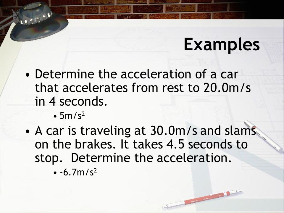 Examples Determine the acceleration of a car that accelerates from rest to 20.0m/s in 4 seconds. 5m/s2.