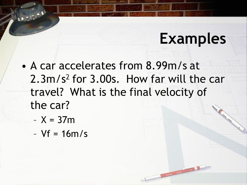 Examples A car accelerates from 8.99m/s at 2.3m/s2 for 3.00s. How far will the car travel What is the final velocity of the car