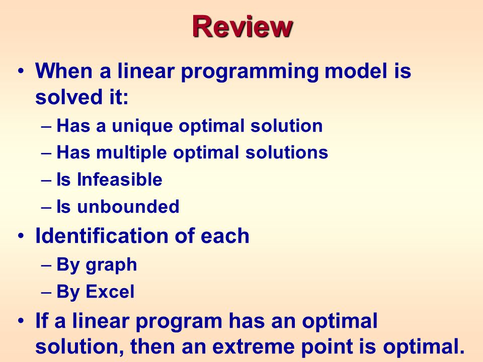 Review When a linear programming model is solved it: